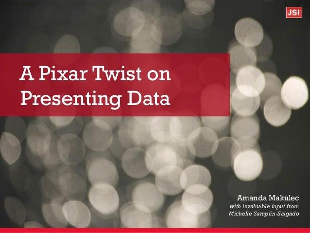 A Pixar Twist on Presenting Data Amanda Makulec with invaluable input from Michelle Samplin-Salgado