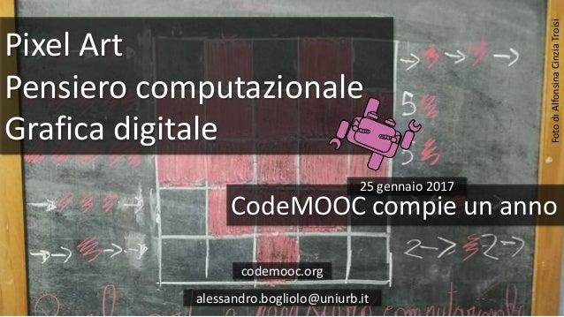 Pixel Art Pensiero computazionale Grafica digitale CodeMOOC compie un anno codemooc.org alessandro.bogliolo@uniurb.it Foto...