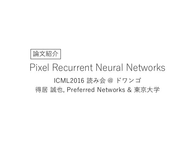 Pixel Recurrent Neural Networks ICML2016 読み会 @ ドワンゴ 得居 誠也, Preferred Networks & 東京大学 論文紹介