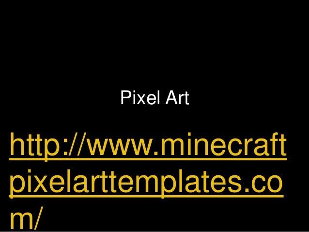 Pixel Art http://www.minecraft pixelarttemplates.co m/