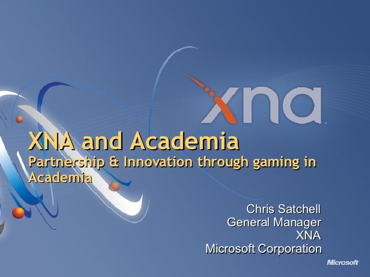 XNA and Academia Partnership & Innovation through gaming in Academia Chris Satchell General Manager XNA Microsoft Corporat...