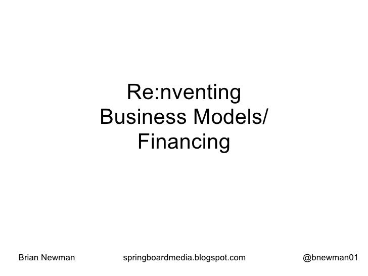 Re:nventing                Business Models/                   Financing     Brian Newman     springboardmedia.blogspot.com...
