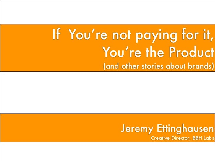 If You're not paying for it,        You're the Product        (and other stories about brands)             Jeremy Ettingha...