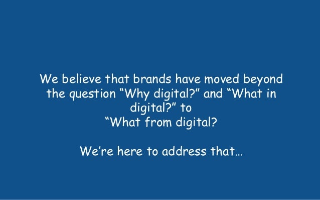 "We believe that brands have moved beyond the question ""Why digital?"" and ""What in digital?"" to ""What from digital? We're h..."
