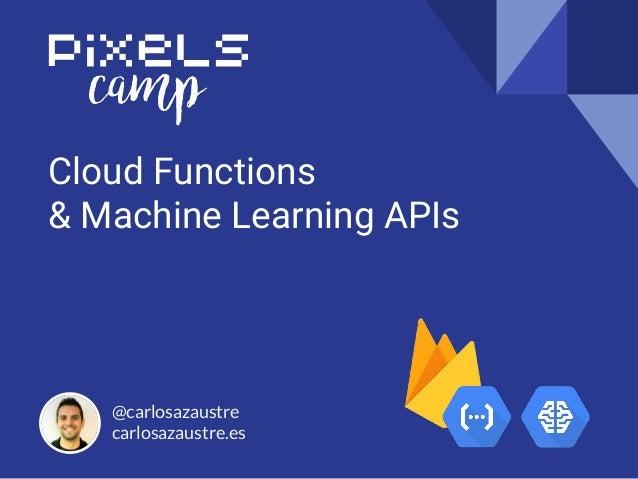 Cloud Functions & Machine Learning APIs @carlosazaustre carlosazaustre.es