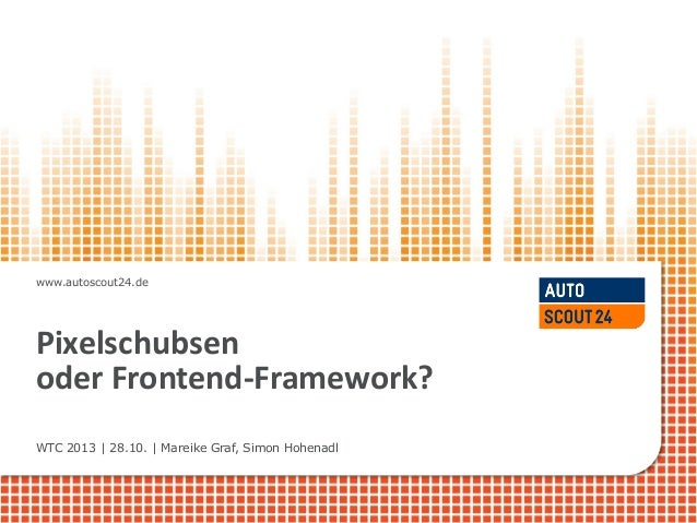 www.autoscout24.de  Pixelschubsen oder Frontend-Framework? WTC 2013 | 28.10. | Mareike Graf, Simon Hohenadl