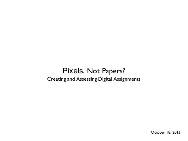 Pixels, Not Papers? Creating and Assessing Digital Assignments  October 18, 2013