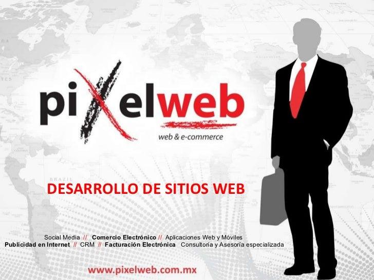 www.pixelweb.com.mx DESARROLLO DE SITIOS WEB DESARROLLO DE SITIOS WEB Social Media  //  Comercio Electrónico  //  Aplicaci...
