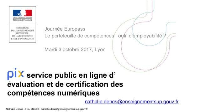Nathalie Denos - Pix / MESRI - nathalie.denos@enseignementsup.gouv.fr Journée Europass Le portefeuille de compétences : ou...
