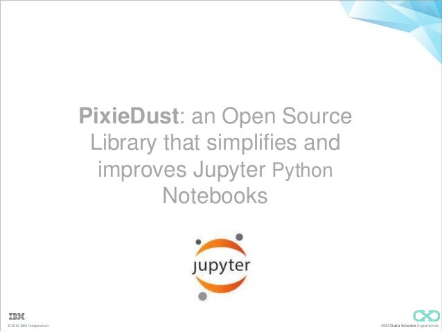 ©2016 IBM Corporation IBM Data Science Experience PixieDust: an Open Source Library that simplifies and improves Jupyter P...