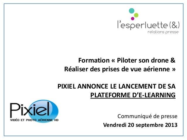 Communiqué de presse Vendredi 20 septembre 2013 Formation « Piloter son drone & Réaliser des prises de vue aérienne » PIXI...