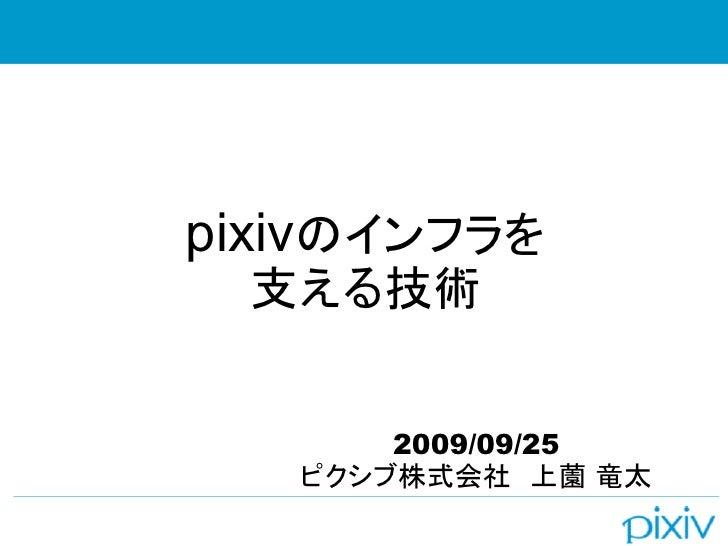 pixivのインフラを  支える技術          2009/09/25    ピクシブ株式会社 上薗 竜太