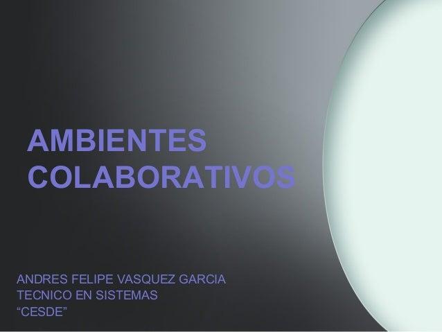 """AMBIENTES COLABORATIVOS ANDRES FELIPE VASQUEZ GARCIA TECNICO EN SISTEMAS """"CESDE"""""""