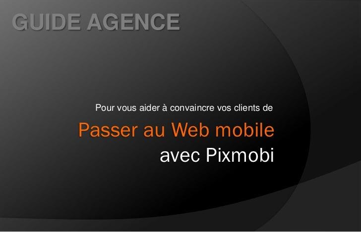GUIDE AGENCE     Pour vous aider à convaincre vos clients de    Passer au Web mobile            avec Pixmobi