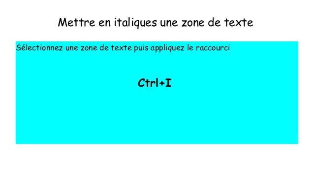 Mettre en italiques une zone de texte Sélectionnez une zone de texte puis appliquez le raccourci Ctrl+I