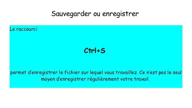 Sauvegarder ou enregistrer Le raccourci Ctrl+S permet d'enregistrer le fichier sur lequel vous travaillez. Ce n'est pas le...