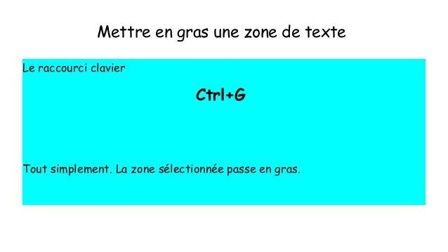 Mettre en gras une zone de texte Le raccourci clavier Ctrl+G Tout simplement. La zone sélectionnée passe en gras.