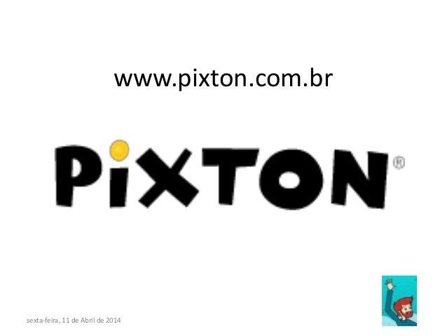 www.pixton.com.br sexta-feira, 11 de Abril de 2014