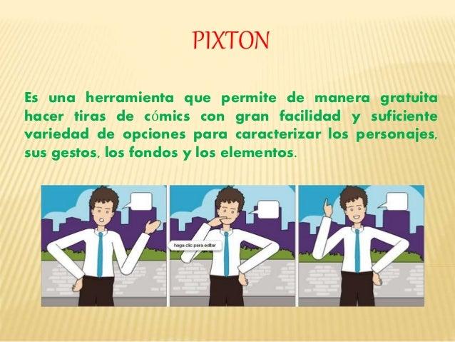 PIXTON  Es una herramienta que permite de manera gratuita  hacer tiras de cómics con gran facilidad y suficiente  variedad...
