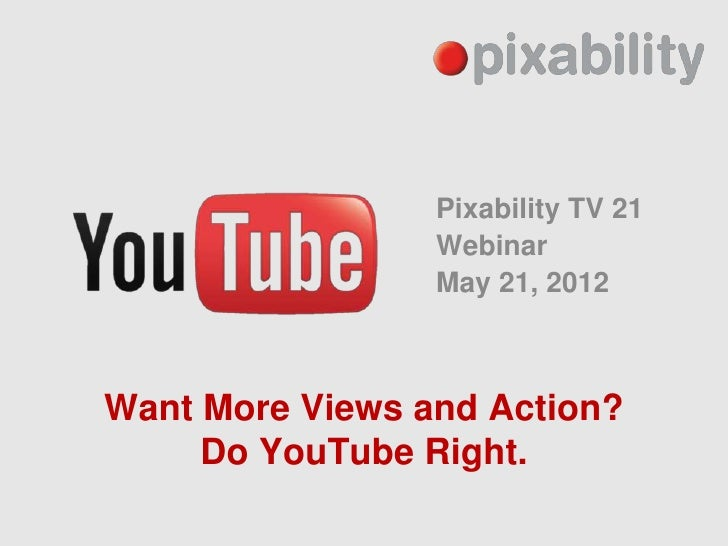 Pixability TV 21                 Webinar                 May 21, 2012Want More Views and Action?     Do YouTube Right.