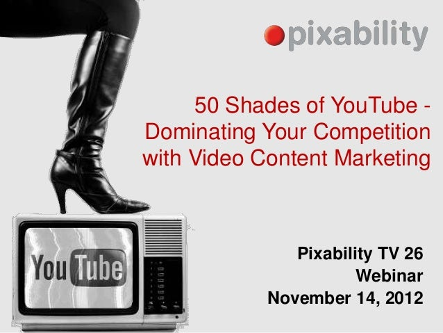 50 Shades of YouTube -Dominating Your Competitionwith Video Content Marketing               Pixability TV 26              ...