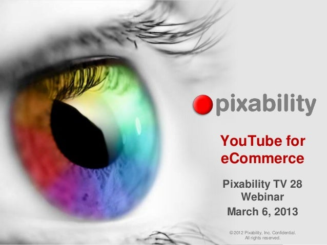 YouTube foreCommercePixability TV 28   Webinar March 6, 2013 © 2012 Pixability, Inc. Confidential.        All rights reser...