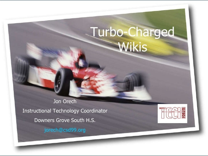 Jon Orech Instructional Technology Coordinator Downers Grove South H.S. [email_address] Turbo-Charged Wikis