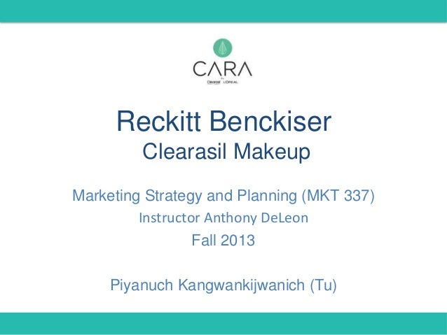 Reckitt Benckiser Clearasil Makeup Marketing Strategy and Planning (MKT 337) Instructor Anthony DeLeon Fall 2013 Piyanuch ...