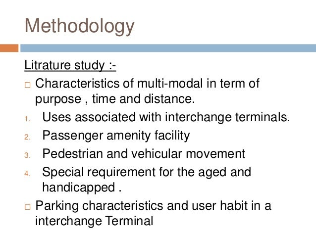 Methodology Litrature study :-  Characteristics of multi-modal in term of purpose , time and distance. 1. Uses associated...