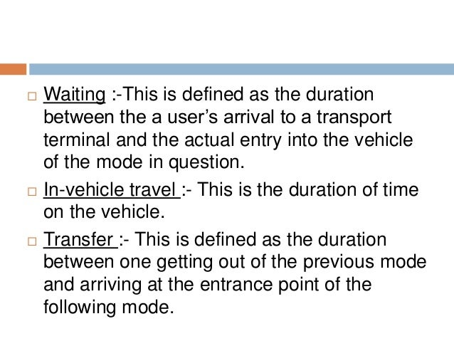  Waiting :-This is defined as the duration between the a user's arrival to a transport terminal and the actual entry into...