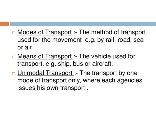  Modes of Transport :- The method of transport used for the movement e.g. by rail, road, sea or air.  Means of Transport...