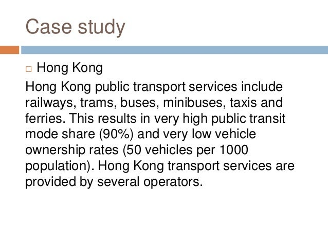 Case study  Hong Kong Hong Kong public transport services include railways, trams, buses, minibuses, taxis and ferries. T...