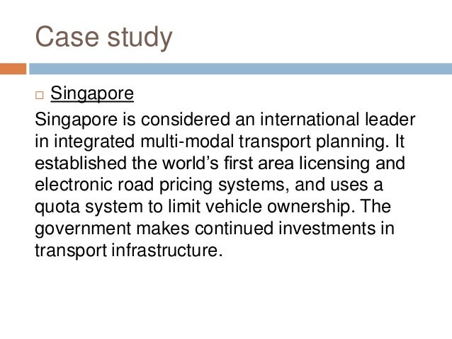 Case study  Singapore Singapore is considered an international leader in integrated multi-modal transport planning. It es...