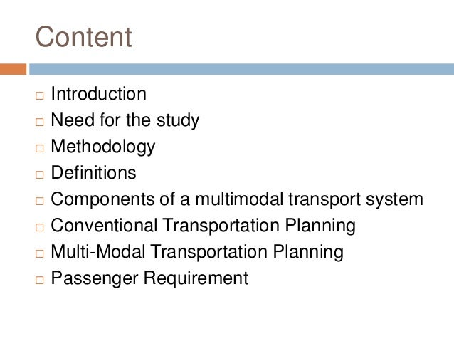 Content  Introduction  Need for the study  Methodology  Definitions  Components of a multimodal transport system  Co...