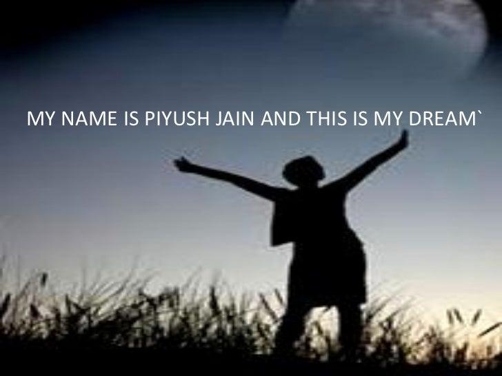 MY NAME IS PIYUSH JAIN AND THIS IS MY DREAM`