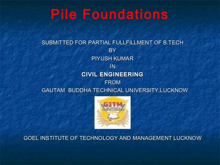 Pile Foundations     SUBMITTED FOR PARTIAL FULLFILLMENT OF B.TECH                         BY                    PIYUSH KUM...