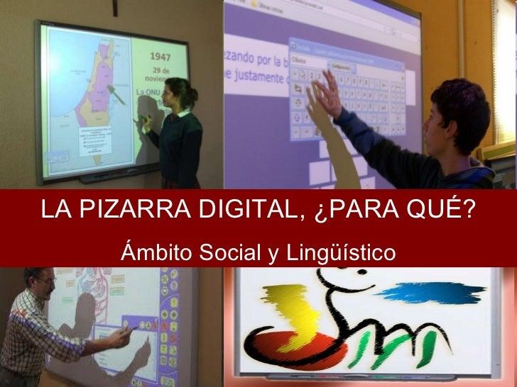 LA PIZARRA DIGITAL, ¿PARA QUÉ? Ámbito Social y Lingüístico