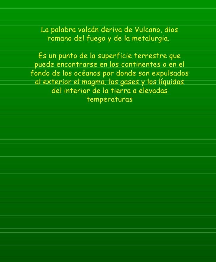 La palabra volcán deriva de Vulcano, dios romano del fuego y de la metalurgia.  Es un punto de la superficie terrestre que...
