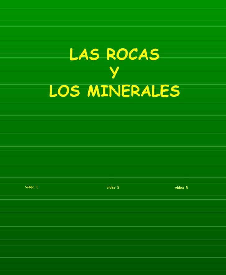LAS ROCAS Y LOS MINERALES vídeo 1 vídeo 2 vídeo 3