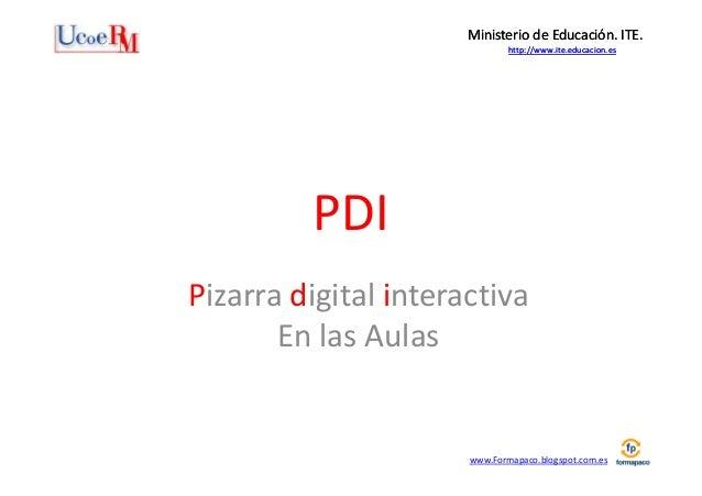Ministerio de Educación. ITE. http://www.ite.educacion.es  PDI Pizarra digital interactiva En las Aulas  www.Formapaco.blo...