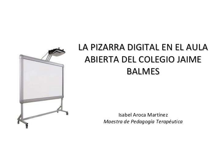 LA PIZARRA DIGITAL EN EL AULA ABIERTA DEL COLEGIO JAIME BALMES Isabel Aroca Martínez Maestra de Pedagogía Terapéutica