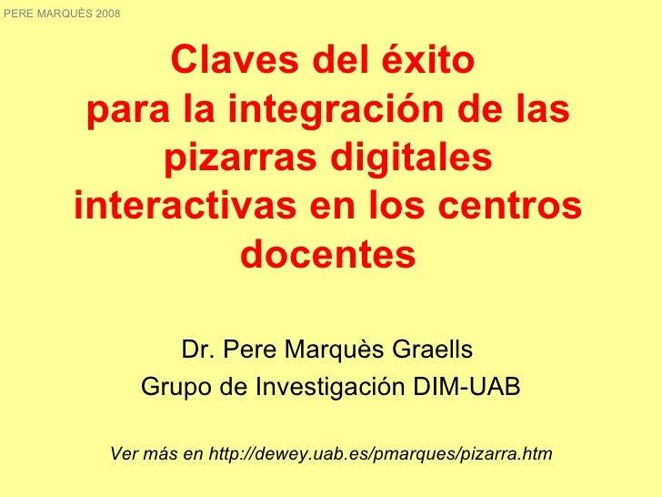 Claves del éxito  para la integración de las pizarras digitales interactivas en los centros docentes Dr. Pere Marquès Grae...