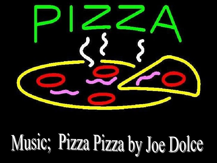Music;  Pizza Pizza by Joe Dolce