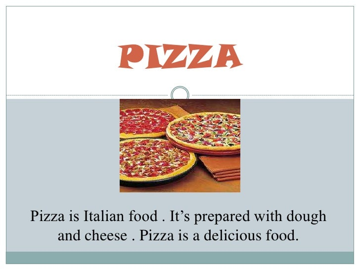 PIZZA<br />Pizza is Italian food . It's prepared with dough and cheese . Pizza is a delicious food. <br />