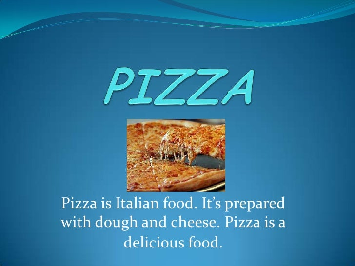 PIZZA<br />Pizza is Italian food. It's prepared with dough and cheese. Pizza is a delicious food.<br />