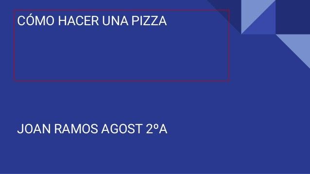 CÓMO HACER UNA PIZZA JOAN RAMOS AGOST 2ºA