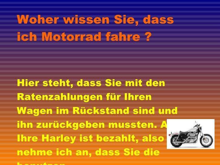 Woher wissen Sie, dass ich Motorrad fahre ? Hier steht, dass Sie mit den Ratenzahlungen für Ihren Wagen im Rückstand sind ...