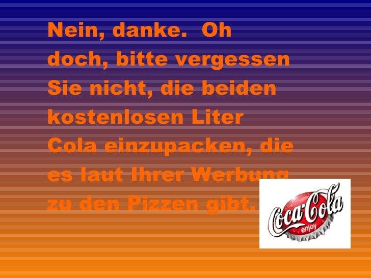 Nein, danke.  Oh doch, bitte vergessen Sie nicht, die beiden kostenlosen Liter Cola einzupacken, die es laut Ihrer Werbung...