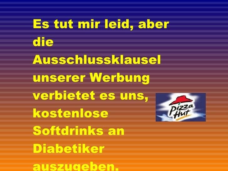 Es tut mir leid, aber die Ausschlussklausel unserer Werbung verbietet es uns, kostenlose  Softdrinks an Diabetiker auszuge...