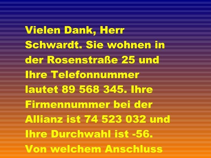 Vielen Dank, Herr Schwardt. Sie wohnen in der Rosenstraße 25 und Ihre Telefonnummer lautet 89 568 345. Ihre Firmennummer b...